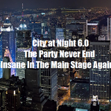 City at Night 6.0 - The Party Never End - Insane In The Main Stage Again