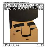 The Bomarr Blog Presents: The Background Noise Podcast Series, Episode 42: CB23