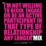 I'm not willing to begin, engage or be an active participant in that type of relationship any longer