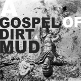 A Gospel Of Dirt & Mud