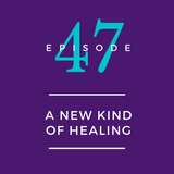 047: A New Kind of Healing