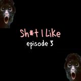 Sh*t I Like Episode 3