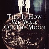 This Is How We Walk On The Moon