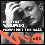 Martin Waslewski - HOW I MET THE BASS #52