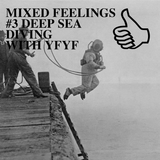 MIXED FEELINGS #3 DEEP SEA DIVING WITH YFYF