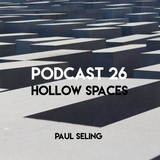 "Paul Seling Podcast 26 - ""Hollow Spaces"""