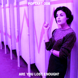 POPTART 008 // ARE YOU LOST ENOUGH?