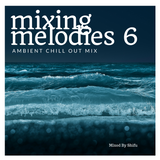 Mixing Melodies #6 (Ambient Chill Out Mix)