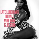 LATE LUNCH MIX WITH ROYALE VIBE 1055 12.15.2015