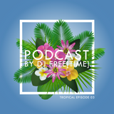 Podcast by DJ free[time] - Tropical Episode 03 (POD090)