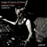 RAGGS - SUBLTE FM - Two Hours of BASS  - 3 Dec 2017