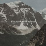 Mister Something presents Flatscreen Fireplace volume 3