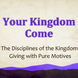 The Disciplines of the Kingdom - Giving With Pure Motives (Audio)