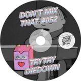 DON'T MIX THAT VOL 52: TRYTRYDIEDOWN