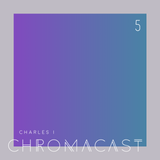 Chromacast 05 - Charles I - It's Fun To Do Bad Things