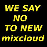 WE SAY NO TO NEW MIXCLOUD