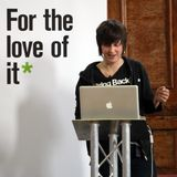 15 May 2013: For The Love Of It (speech by Ellie Harrison)