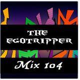 The Egotripper Mix 104
