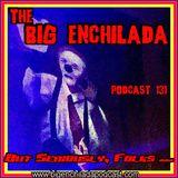 BIG ENCHILADA 131: But Seriously, Folks