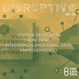 Disruptivo No. 63 - Google Developer Launchpad / Inteligencia Emocional en el Emprendimiento