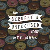 The Scruffy & Unfocused Show - WTF Week