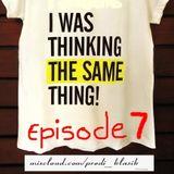 #iWasThinkingTheSameThing - Episode 7