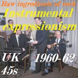 RAW INGREDIENTS OF ROCK 23: INSTRUMENTAL EXPRESSIONISM ON UK 45s 1960-62