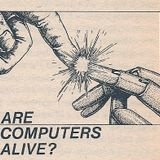 The Computer is Alive!