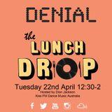 Tues 2014-04-22 The Lunch Drop (Kiss Fm Dance Music Australia) DENIAL