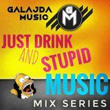 GALAJDA MUSIC - JUST DRINK AND STUPID MUSIC MIX SERIES #1