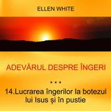 14. Lucrarea îngerilor la botezul lui Isus și în pustie - ADEVĂRUL DESPRE ÎNGERI | Ellen G.White