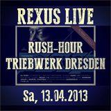 Rexus live @ Rush Hour Triebwerk Dresden Sa, 13.04.13