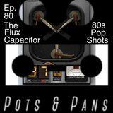 Pots & Pans Radio - Episode 80 - The Flux Capacitor (80s Pop Shots)