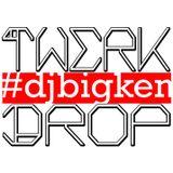 TWERK DROP #DJBIGKEN