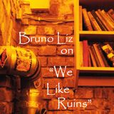 "Bruno Liz on ""We Like Ruins"""
