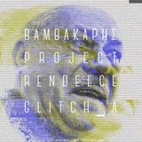 BAMBAKAPHΣ project // Rendeece & Glitch_A
