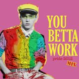 YOU BETTA WORK - Pride 2012 MIX