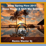Deep Spring Flow 2017 (Deep House & Chill Mix Session) By Remix Master Dj