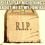 Please Say Nice Things About Me at My Funeral!