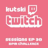 Kutski Twitch Sessions 38 (BPM Challenge)