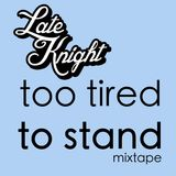 "Late Knight's ""Too Tired To Stand"" Mixtape"
