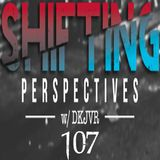 Shifting Perspectives With DKJVR 107 (12.14.17)