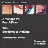 Fran & Flora: Seedlings of the Mind mix for Concrete Islands
