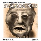 The Bomarr Blog Presents: The Background Noise Podcast Series, Episode 82: Bleep
