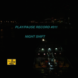 PLAY/PAUSE RECORD #011 - NIGHT SHIFT