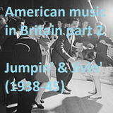 AMERICAN MUSIC IN BRITAIN: Part 2 - Jumpin' & Jivin' (1938-45)