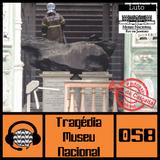 #058 Tragédia do Museu Nacional
