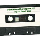 #blacktwerkhiphopmix III by DJ Good Vibe