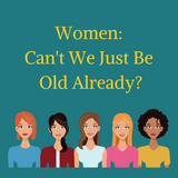 Women: Can't Be Just Be Old Already?