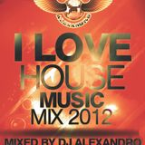 I Love House Music 2012 mix - mixed by Dj Alexandro